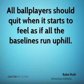 Babe Ruth - All ballplayers should quit when it starts to feel as if all the baselines run uphill.