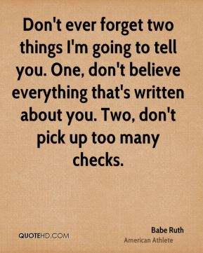 Babe Ruth - Don't ever forget two things I'm going to tell you. One, don't believe everything that's written about you. Two, don't pick up too many checks.