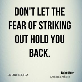 Babe Ruth - Don't let the fear of striking out hold you back.