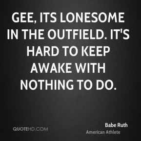 Gee, its lonesome in the outfield. It's hard to keep awake with nothing to do.