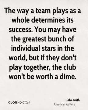 Babe Ruth - The way a team plays as a whole determines its success. You may have the greatest bunch of individual stars in the world, but if they don't play together, the club won't be worth a dime.