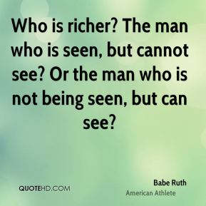 Who is richer? The man who is seen, but cannot see? Or the man who is not being seen, but can see?