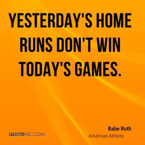 Yesterday's home runs don't win today's games.