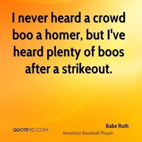 Babe Ruth - I never heard a crowd boo a homer, but I've heard plenty of boos after a strikeout.
