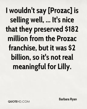 I wouldn't say [Prozac] is selling well, ... It's nice that they preserved $182 million from the Prozac franchise, but it was $2 billion, so it's not real meaningful for Lilly.