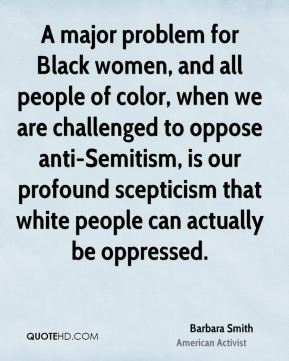 A major problem for Black women, and all people of color, when we are challenged to oppose anti-Semitism, is our profound scepticism that white people can actually be oppressed.