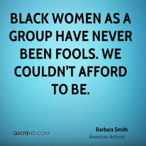 Black women as a group have never been fools. We couldn't afford to be.