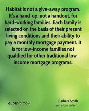 Habitat is not a give-away program. It's a hand-up, not a handout, for hard-working families. Each family is selected on the basis of their present living conditions and their ability to pay a monthly mortgage payment. It is for low-income families not qualified for other traditional low-income mortgage programs.