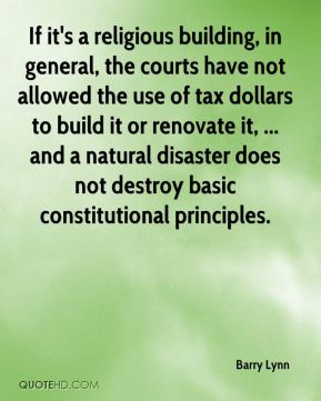 Barry Lynn - If it's a religious building, in general, the courts have not allowed the use of tax dollars to build it or renovate it, ... and a natural disaster does not destroy basic constitutional principles.
