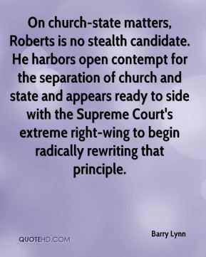 On church-state matters, Roberts is no stealth candidate. He harbors open contempt for the separation of church and state and appears ready to side with the Supreme Court's extreme right-wing to begin radically rewriting that principle.