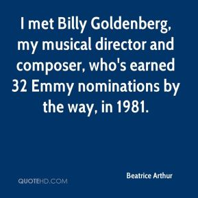 Beatrice Arthur - I met Billy Goldenberg, my musical director and composer, who's earned 32 Emmy nominations by the way, in 1981.