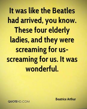 Beatrice Arthur - It was like the Beatles had arrived, you know. These four elderly ladies, and they were screaming for us-screaming for us. It was wonderful.