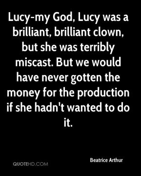 Beatrice Arthur - Lucy-my God, Lucy was a brilliant, brilliant clown, but she was terribly miscast. But we would have never gotten the money for the production if she hadn't wanted to do it.