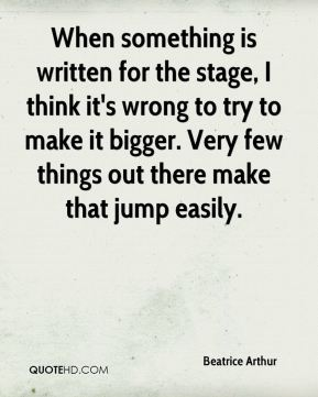 Beatrice Arthur - When something is written for the stage, I think it's wrong to try to make it bigger. Very few things out there make that jump easily.