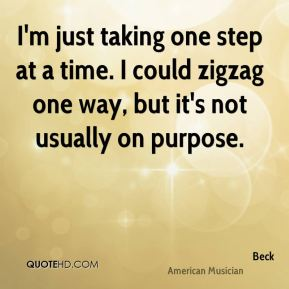 Beck - I'm just taking one step at a time. I could zigzag one way, but it's not usually on purpose.