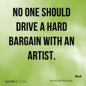 Beck - No one should drive a hard bargain with an artist.