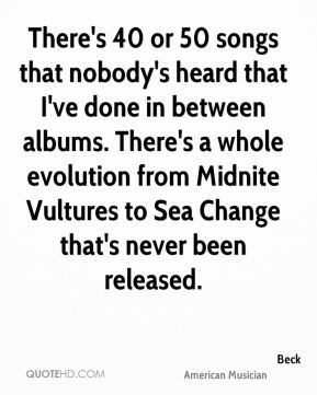 Beck - There's 40 or 50 songs that nobody's heard that I've done in between albums. There's a whole evolution from Midnite Vultures to Sea Change that's never been released.