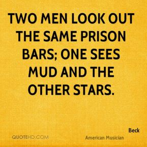 Beck - Two men look out the same prison bars; one sees mud and the other stars.