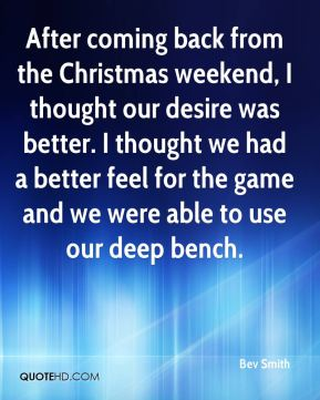 Bev Smith - After coming back from the Christmas weekend, I thought our desire was better. I thought we had a better feel for the game and we were able to use our deep bench.