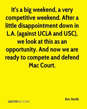Bev Smith - It's a big weekend, a very competitive weekend. After a little disappointment down in L.A. (against UCLA and USC), we look at this as an opportunity. And now we are ready to compete and defend Mac Court.