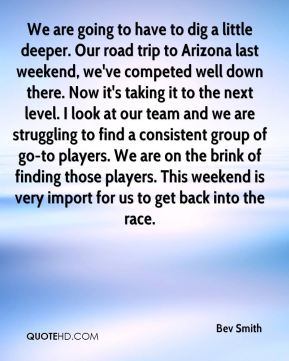 We are going to have to dig a little deeper. Our road trip to Arizona last weekend, we've competed well down there. Now it's taking it to the next level. I look at our team and we are struggling to find a consistent group of go-to players. We are on the brink of finding those players. This weekend is very import for us to get back into the race.