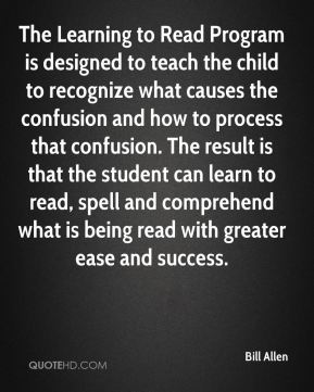 Bill Allen - The Learning to Read Program is designed to teach the child to recognize what causes the confusion and how to process that confusion. The result is that the student can learn to read, spell and comprehend what is being read with greater ease and success.
