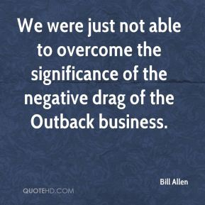 Bill Allen - We were just not able to overcome the significance of the negative drag of the Outback business.