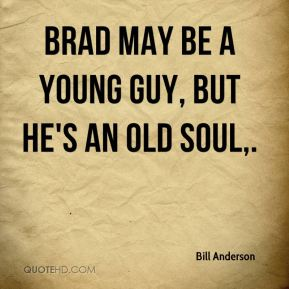 Bill Anderson - Brad may be a young guy, but he's an old soul.