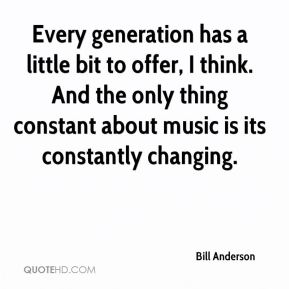Bill Anderson - Every generation has a little bit to offer, I think. And the only thing constant about music is its constantly changing.