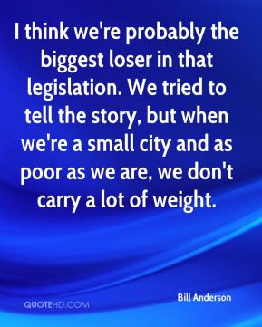 I think we're probably the biggest loser in that legislation. We tried to tell the story, but when we're a small city and as poor as we are, we don't carry a lot of weight.