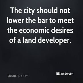 Bill Anderson - The city should not lower the bar to meet the economic desires of a land developer.