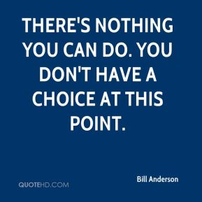There's nothing you can do. You don't have a choice at this point.