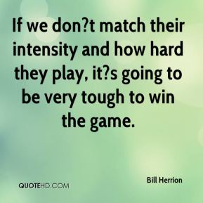 If we don?t match their intensity and how hard they play, it?s going to be very tough to win the game.