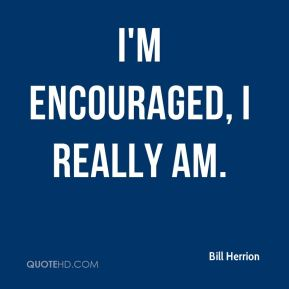 Bill Herrion - I'm encouraged, I really am.