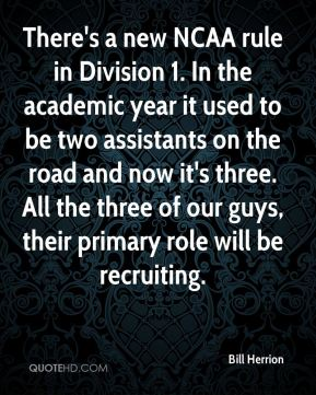 There's a new NCAA rule in Division 1. In the academic year it used to be two assistants on the road and now it's three. All the three of our guys, their primary role will be recruiting.