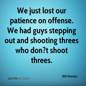 We just lost our patience on offense. We had guys stepping out and shooting threes who don?t shoot threes.