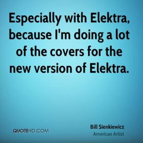 Bill Sienkiewicz - Especially with Elektra, because I'm doing a lot of the covers for the new version of Elektra.