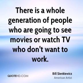 Bill Sienkiewicz - There is a whole generation of people who are going to see movies or watch TV who don't want to work.