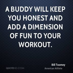 A buddy will keep you honest and add a dimension of fun to your workout.