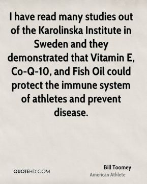 Bill Toomey - I have read many studies out of the Karolinska Institute in Sweden and they demonstrated that Vitamin E, Co-Q-10, and Fish Oil could protect the immune system of athletes and prevent disease.