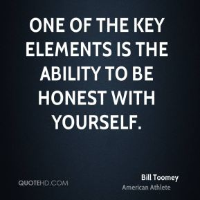 One of the key elements is the ability to be honest with yourself.