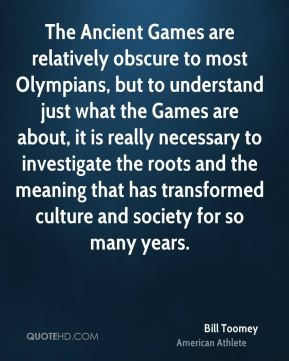 Bill Toomey - The Ancient Games are relatively obscure to most Olympians, but to understand just what the Games are about, it is really necessary to investigate the roots and the meaning that has transformed culture and society for so many years.