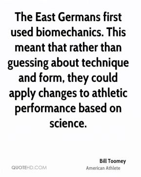 Bill Toomey - The East Germans first used biomechanics. This meant that rather than guessing about technique and form, they could apply changes to athletic performance based on science.