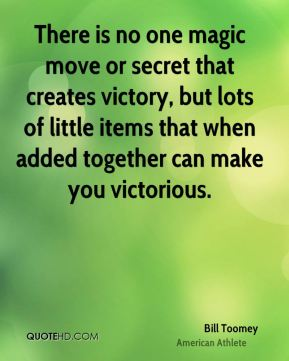 Bill Toomey - There is no one magic move or secret that creates victory, but lots of little items that when added together can make you victorious.