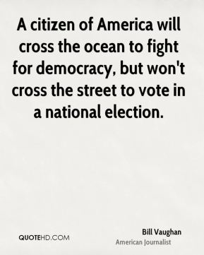Bill Vaughan - A citizen of America will cross the ocean to fight for democracy, but won't cross the street to vote in a national election.