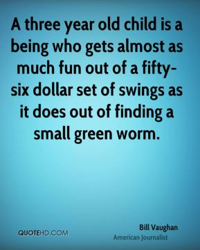A three year old child is a being who gets almost as much fun out of a fifty-six dollar set of swings as it does out of finding a small green worm.