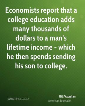 Economists report that a college education adds many thousands of dollars to a man's lifetime income - which he then spends sending his son to college.