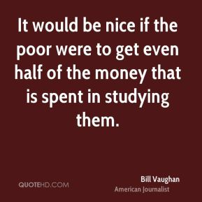 It would be nice if the poor were to get even half of the money that is spent in studying them.