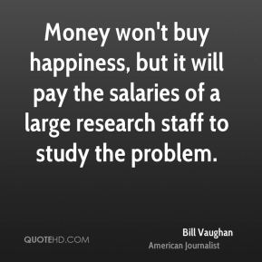 Bill Vaughan - Money won't buy happiness, but it will pay the salaries of a large research staff to study the problem.
