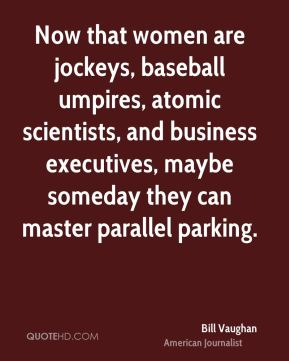 Bill Vaughan - Now that women are jockeys, baseball umpires, atomic scientists, and business executives, maybe someday they can master parallel parking.